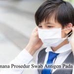 Swab Antigen – Bagaimana Prosedur Swab Antigen Pada Anak?